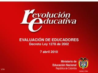 EVALUACIÓN DE EDUCADORES Decreto Ley 1278 de 2002 7 abril 2010