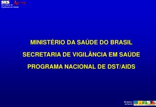 MINISTÉRIO DA SAÚDE DO BRASIL SECRETARIA DE VIGILÂNCIA EM SAÚDE PROGRAMA NACIONAL DE DST/AIDS