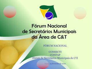 FÓRUM NACIONAL CONSECTI CONFAP Fórum de Secretários Municipais de CTI Natal, 25 fevereiro de 2010