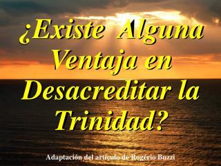 ¿Existe  Alguna Ventaja en Desacreditar la Trinidad?