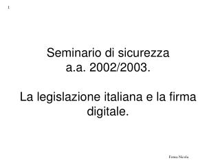 Seminario di sicurezza a.a. 2002/2003.  La legislazione italiana e la firma digitale.