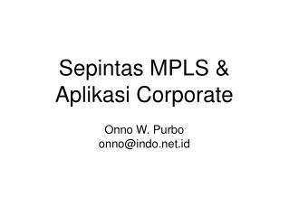 Sepintas MPLS & Aplikasi Corporate Onno W. Purbo onno@indo.id