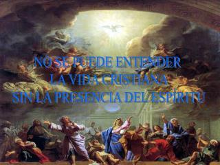 NO SE PUEDE ENTENDER  LA VIDA CRISTIANA SIN LA PRESENCIA DEL ESPÍRITU