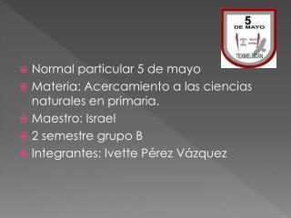 Normal particular 5 de mayo Materia: Acercamiento a las ciencias naturales en primaria.