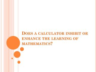 Does a calculator inhibit or enhance the learning of mathematics?