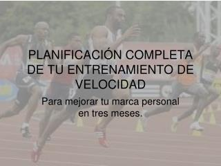 PLANIFICACIÓN COMPLETA DE TU ENTRENAMIENTO DE VELOCIDAD