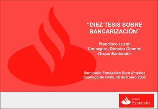 DIEZ TESIS SOBRE BANCARIZACI N    Francisco Luz n Consejero, Director General Grupo Santander    Seminario Fundaci n Eu
