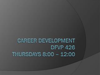Career Development dfvp  426 thursdays  8:00 – 12:00