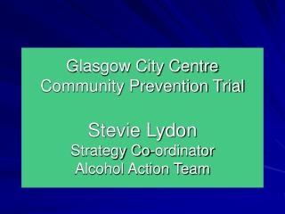 Glasgow City Centre Community Prevention Trial  Stevie Lydon Strategy Co-ordinator Alcohol Action Team