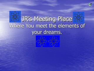 JR's Meeting Place Where You meet the elements of your dreams.