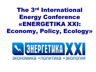 The 3 rd  International Energy Conference  « ENERGETIKA XXI: Economy, Policy, Ecology »