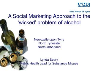 A Social Marketing Approach to the   wicked  problem of alcohol    Newcastle upon Tyne North Tyneside Northumberland   L