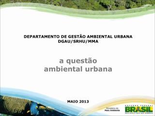 DEPARTAMENTO DE GESTÃO AMBIENTAL URBANA DGAU/SRHU/MMA a questão ambiental urbana MAIO 2013