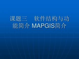 课题三    软件结构与功能简介  MAPGIS 简介