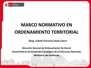 MARCO NORMATIVO EN ORDENAMIENTO TERRITORIAL      Abog. Lizbeth Giovanna Ayala Calero