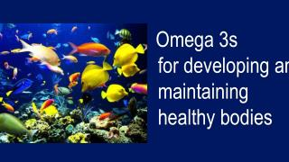 Omega 3s   for developing and maintaining healthy bodies