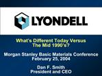 What s Different Today Versus  The Mid 1990 s  Morgan Stanley Basic Materials Conference  February 25, 2004  Dan F. Smit