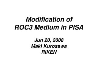 Modification of ROC3 Medium in PISA Jun 20, 2008 Maki Kurosawa RIKEN