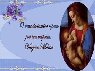 O mundo inteiro espera  por tua resposta,  Virgem Maria
