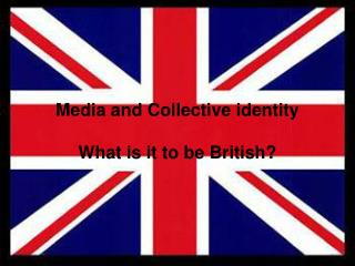 Media and Collective identity What is it to be British?