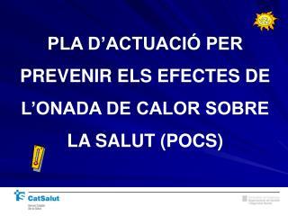 PLA D'ACTUACIÓ PER PREVENIR ELS EFECTES DE L'ONADA DE CALOR SOBRE LA SALUT (POCS)