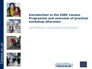 Introduction to the ESRC Census Programme and overview of practical workshop afternoon