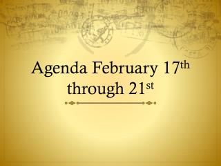Agenda February 17 th  through 21 st