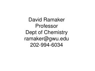 David Ramaker Professor Dept of Chemistry ramaker@gwu 202-994-6034