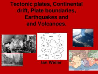 Tectonic plates, Continental drift, Plate boundaries, Earthquakes and and Volcanoes.