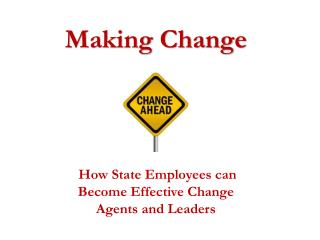 Making Change How State Employees can Become Effective Change Agents and Leaders