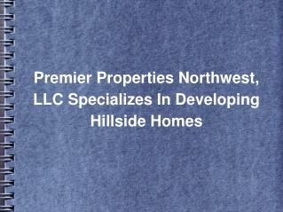 Premier Properties Northwest, LLC Specializes In Developing Hillside Homes