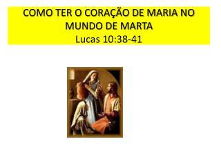 COMO TER O CORAÇÃO DE MARIA NO MUNDO DE MARTA  Lucas 10:38-41