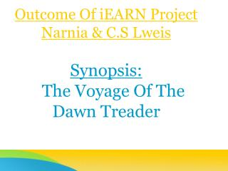 Outcome Of iEARN Project Narnia & C.S Lweis Synopsis: The Voyage Of The Dawn Treader