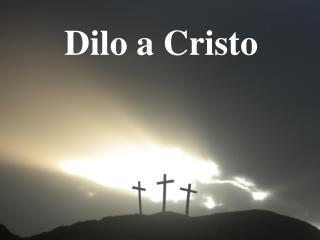 Dilo  a Cristo
