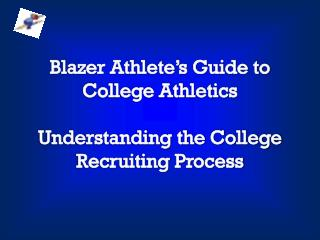 Blazer Athlete�s Guide to  College Athletics Understanding the College Recruiting Process