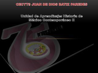 CECYT9 JUAN DE DIOS BATIZ PAREDES Unidad de Aprendizaje: Historia de México Contemporáneo II