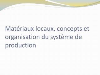 Matériaux locaux, concepts et organisation du système de production