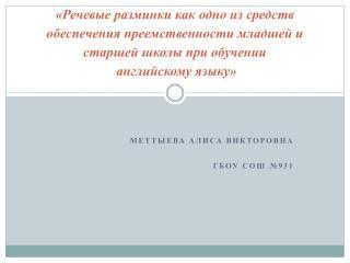 Меттыева Алиса Викторовна ГБОУ  СОШ №931