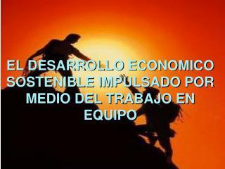 EL DESARROLLO ECONOMICO SOSTENIBLE IMPULSADO POR MEDIO DEL TRABAJO EN EQUIPO