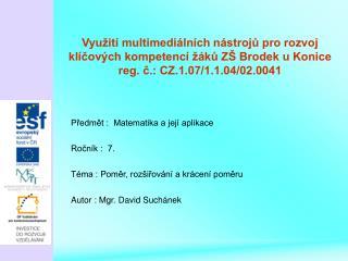 Předmět :  Matematika a její aplikace Ročník :  7. Téma : Poměr, rozšiřování a krácení poměru