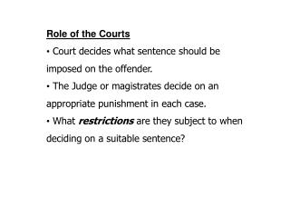 Role of the Courts   Court decides what sentence should be imposed on the offender.   The Judge or magistrates decide on