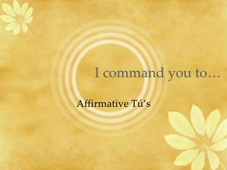 I command you to…