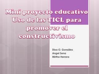 Mini proyecto educativo Uso  de las TICL para promover el  constructivismo
