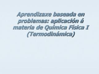 Aprendizaxe baseada en problemas: aplicación á materia de Química Física I (Termodinámica)