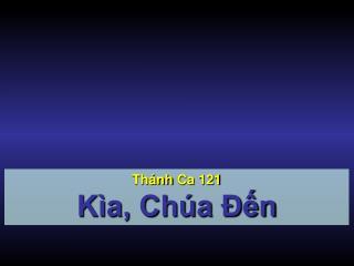 Thánh Ca  121 Kìa, Chúa Đến