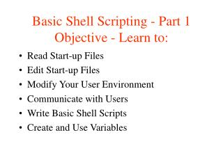 Basic Shell Scripting - Part 1 Objective - Learn to: