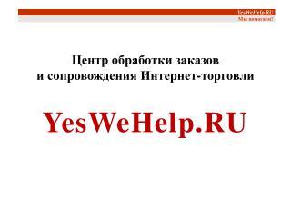 Центр обработки заказов  и сопровождения Интернет-торговли YesWeHelp.RU