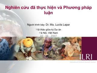 Nghi ên cứu đã thực hiện và Phương pháp luận Ng ười trình bày:  Dr. Ma. Lucila Lapar