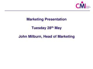 Marketing Presentation Tuesday 28 th  May John Milburn, Head of Marketing