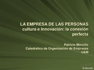 LA EMPRESA DE LAS PERSONAS cultura e Innovaci n: la conexi n perfecta  Patricio Morcillo Catedr tico de Organizaci n de
